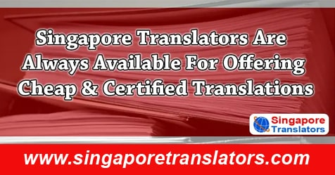 Singapore Translators Are Always Available For Offering Cheap & Certified Translations